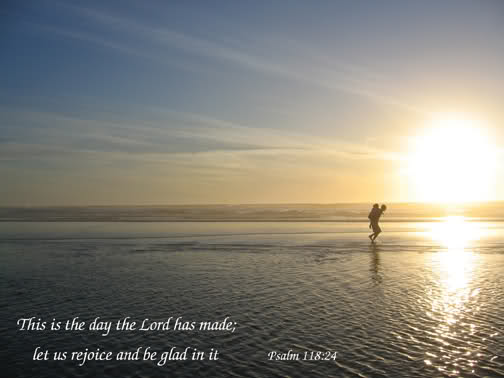 Psalm 118:24 This is the Day the Lord has made.